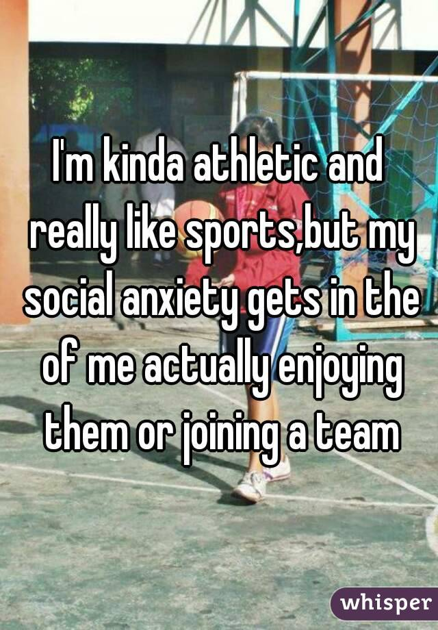 I'm kinda athletic and really like sports,but my social anxiety gets in the of me actually enjoying them or joining a team