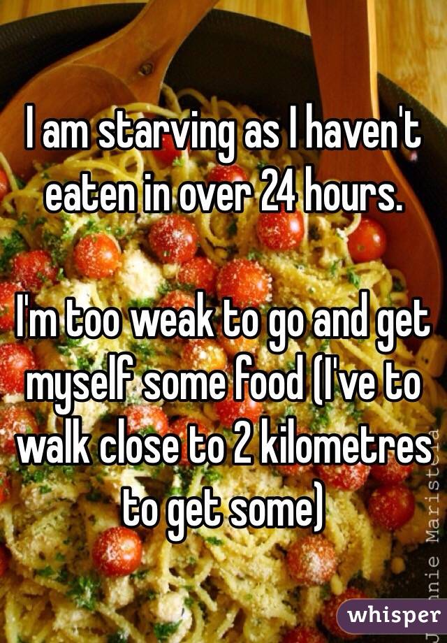 I am starving as I haven't eaten in over 24 hours.   I'm too weak to go and get myself some food (I've to walk close to 2 kilometres to get some)