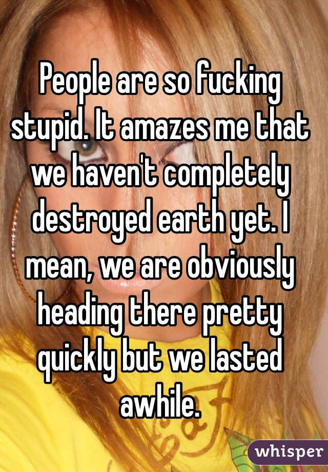 People are so fucking stupid. It amazes me that we haven't completely destroyed earth yet. I mean, we are obviously heading there pretty quickly but we lasted awhile.