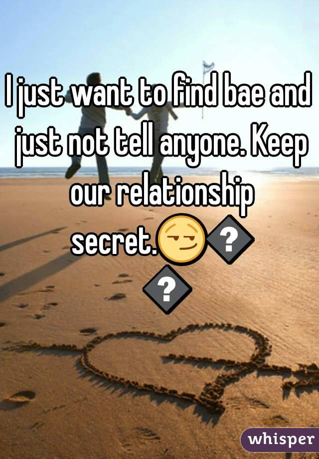 I just want to find bae and just not tell anyone. Keep our relationship secret.😏👍💯