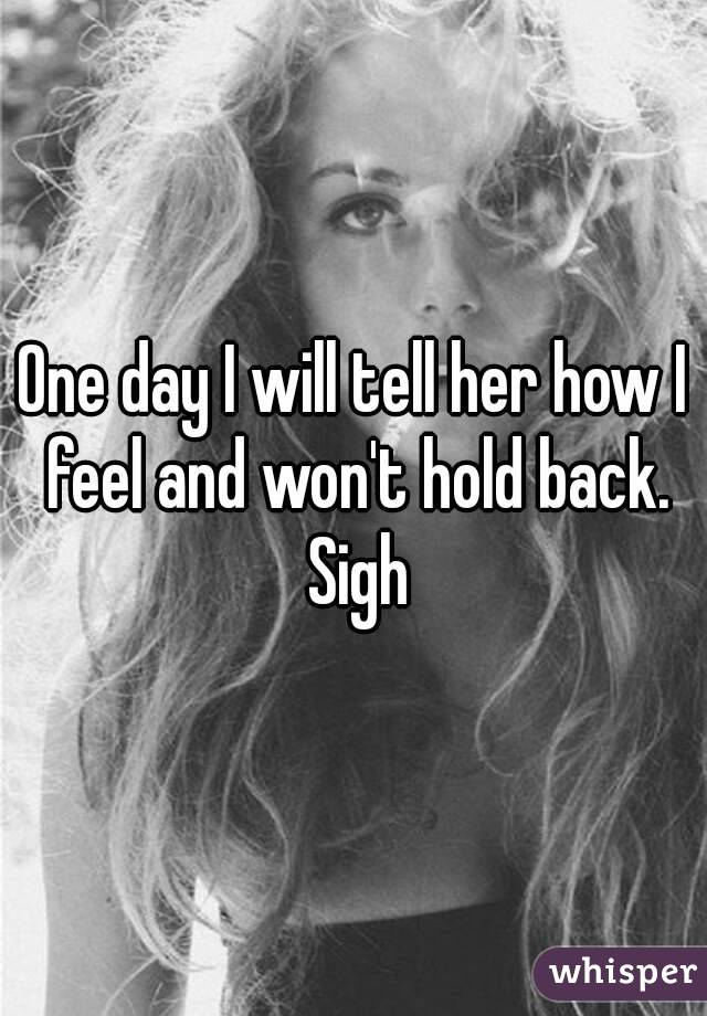 One day I will tell her how I feel and won't hold back. Sigh