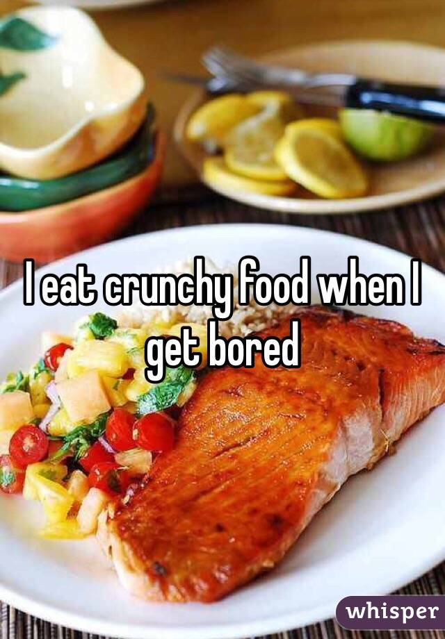 I eat crunchy food when I get bored