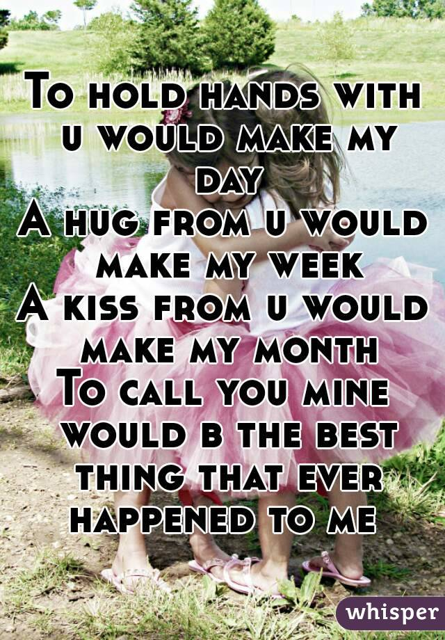 To hold hands with u would make my day A hug from u would make my week A kiss from u would make my month To call you mine would b the best thing that ever happened to me