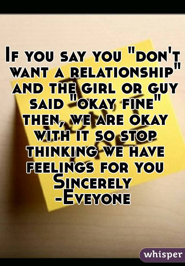 """If you say you """"don't want a relationship"""" and the girl or guy said """"okay fine"""" then, we are okay with it so stop thinking we have feelings for you Sincerely  -Eveyone"""