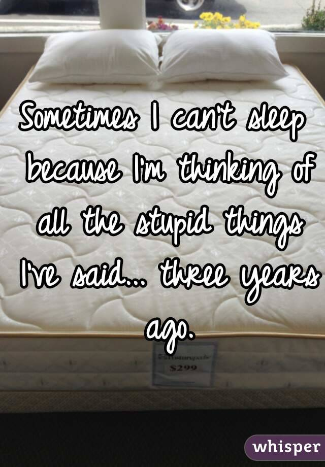 Sometimes I can't sleep because I'm thinking of all the stupid things I've said... three years ago.