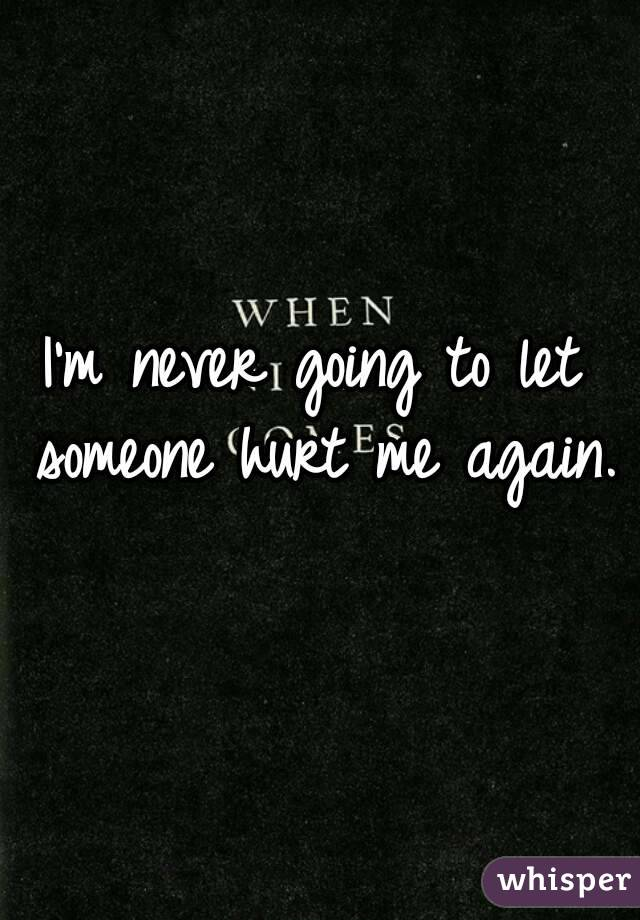 I'm never going to let someone hurt me again.