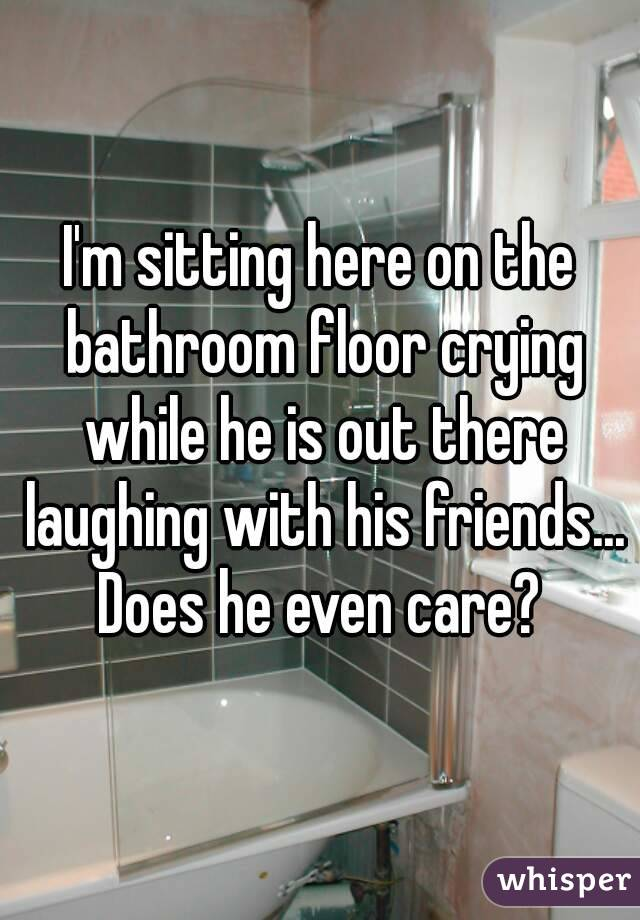 I'm sitting here on the bathroom floor crying while he is out there laughing with his friends... Does he even care?