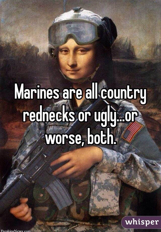 Marines are all country rednecks or ugly...or worse, both.