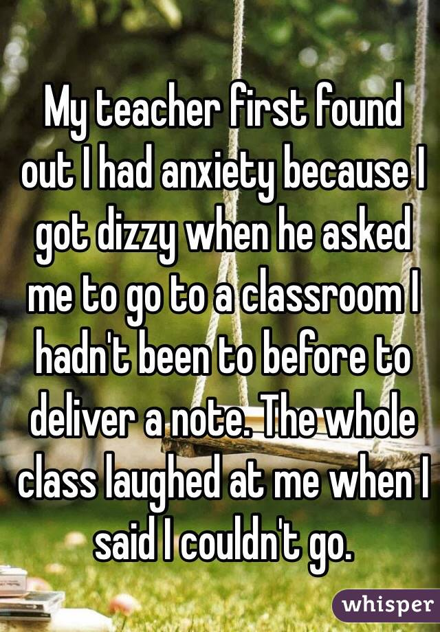 My teacher first found out I had anxiety because I got dizzy when he asked me to go to a classroom I hadn't been to before to deliver a note. The whole class laughed at me when I said I couldn't go.