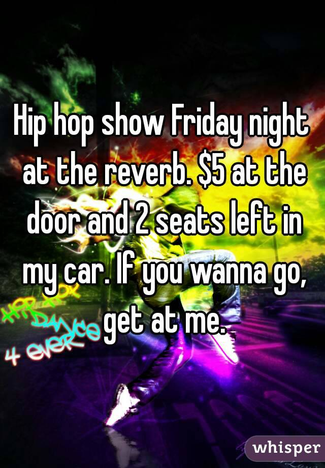 Hip hop show Friday night at the reverb. $5 at the door and 2 seats left in my car. If you wanna go, get at me.