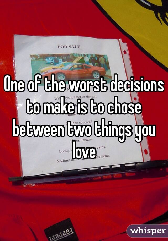 One of the worst decisions to make is to chose between two things you love