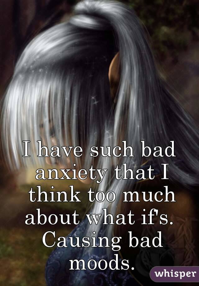 I have such bad anxiety that I think too much about what if's.  Causing bad moods.