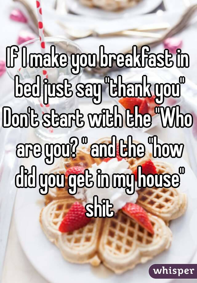 """If I make you breakfast in bed just say """"thank you"""" Don't start with the """"Who are you? """" and the """"how did you get in my house"""" shit"""