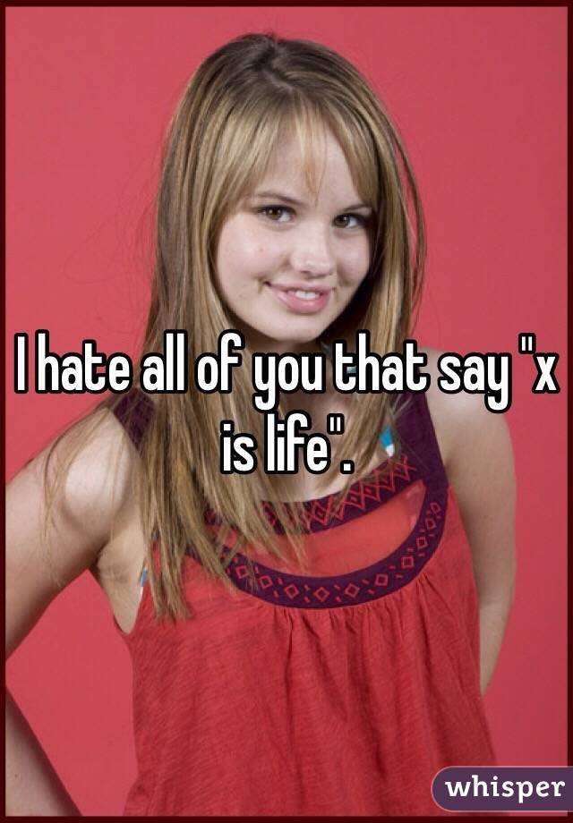 """I hate all of you that say """"x is life""""."""