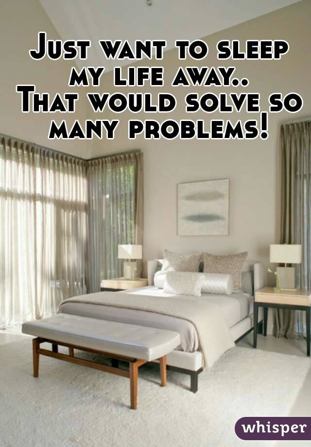 Just want to sleep my life away..  That would solve so many problems!