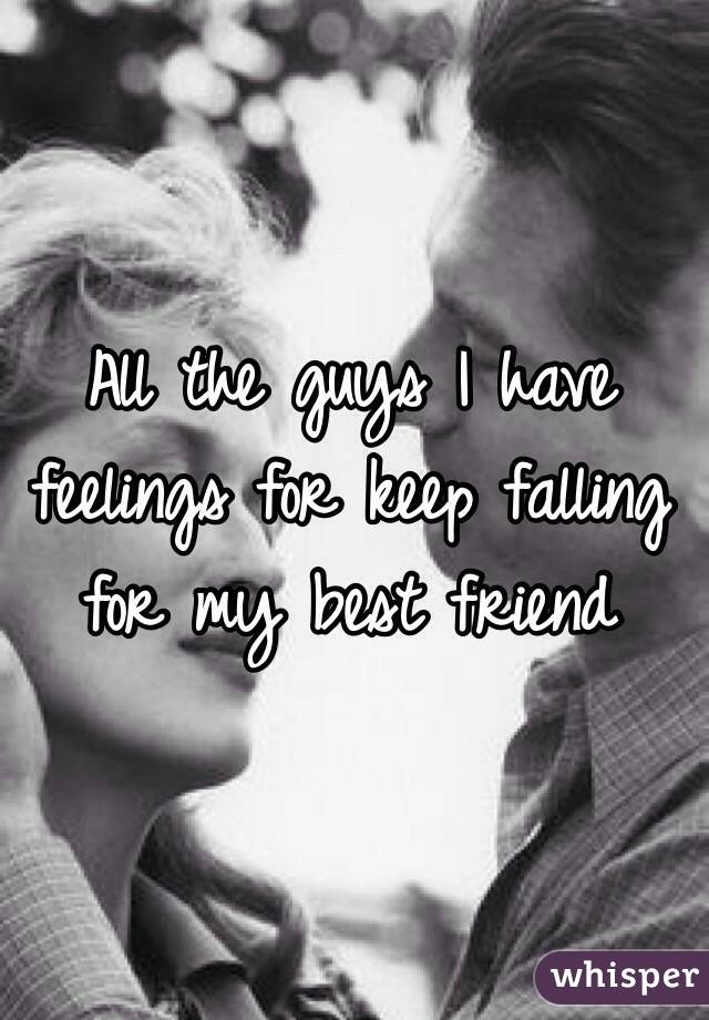 All the guys I have feelings for keep falling for my best friend