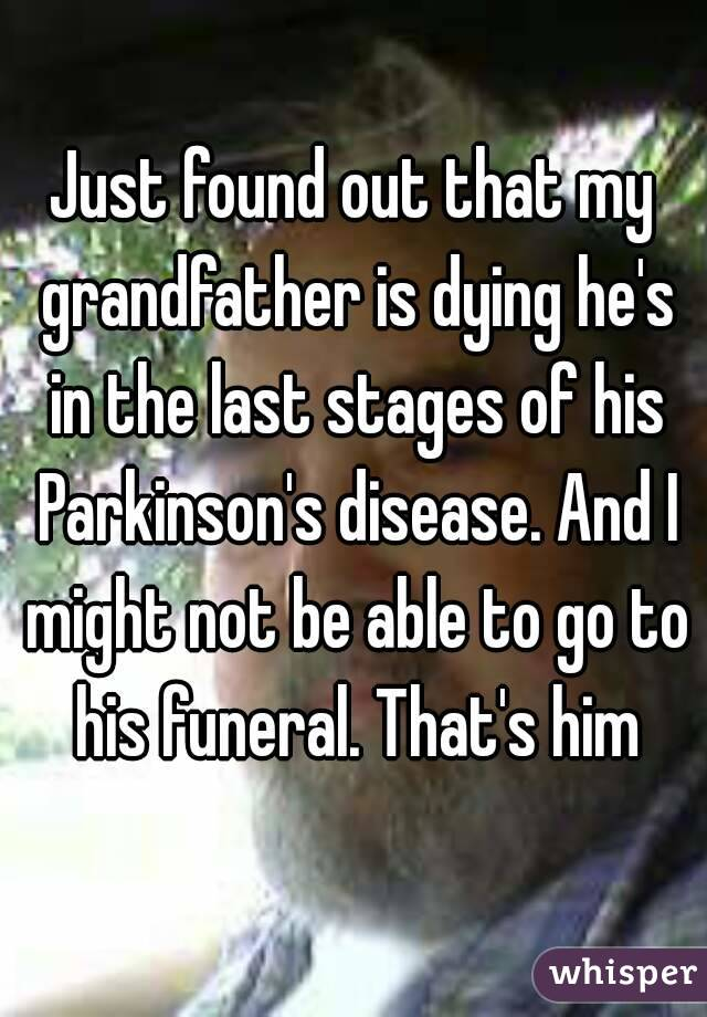 Just found out that my grandfather is dying he's in the last stages of his Parkinson's disease. And I might not be able to go to his funeral. That's him