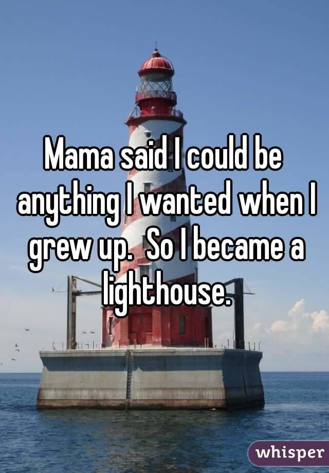 Mama said I could be anything I wanted when I grew up.  So I became a lighthouse.