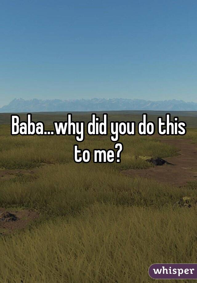 Baba...why did you do this to me?