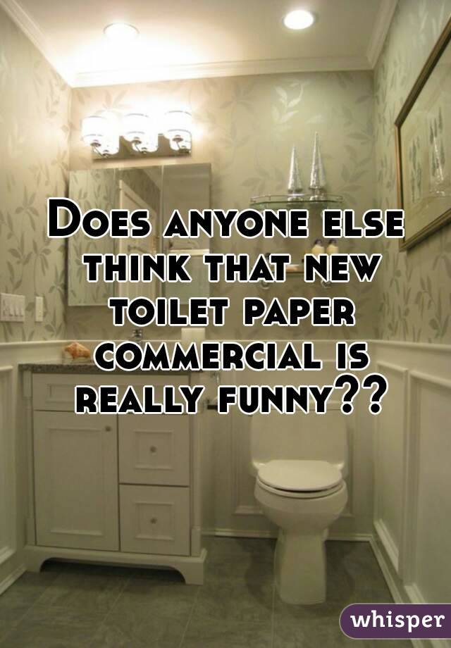 Does anyone else think that new toilet paper commercial is really funny??