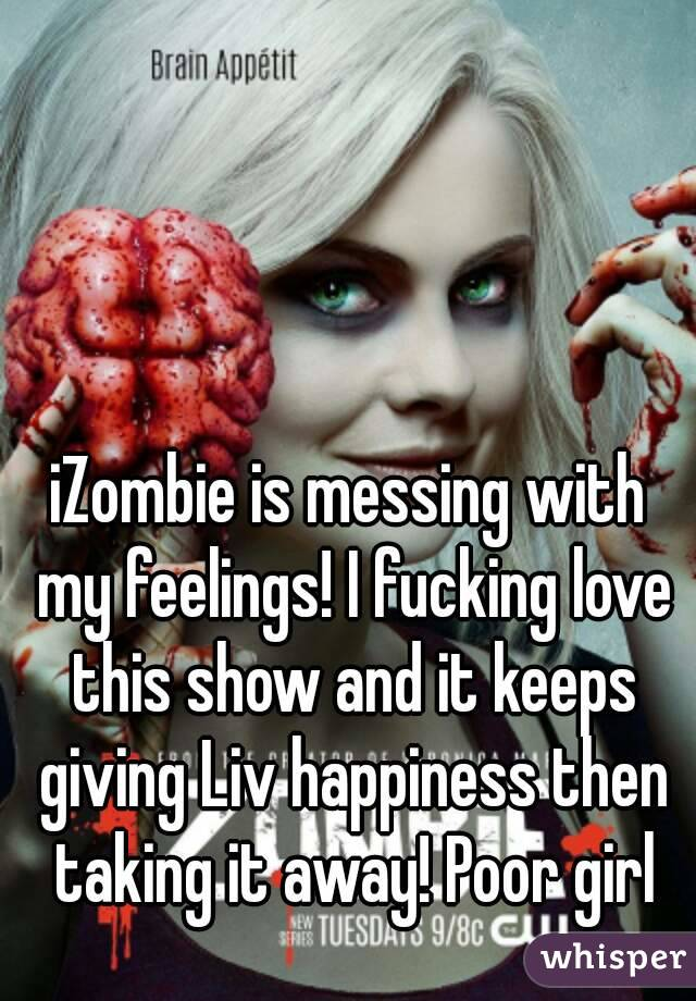 iZombie is messing with my feelings! I fucking love this show and it keeps giving Liv happiness then taking it away! Poor girl