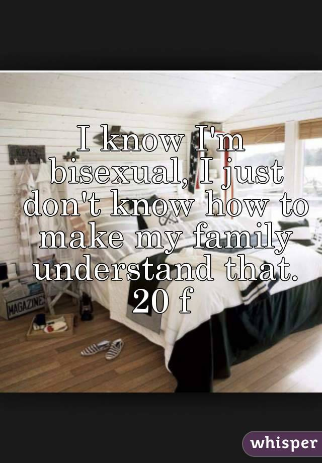I know I'm bisexual, I just don't know how to make my family understand that. 20 f