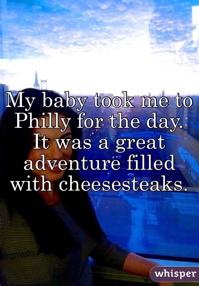 My baby took me to Philly for the day. It was a great adventure filled with cheesesteaks.