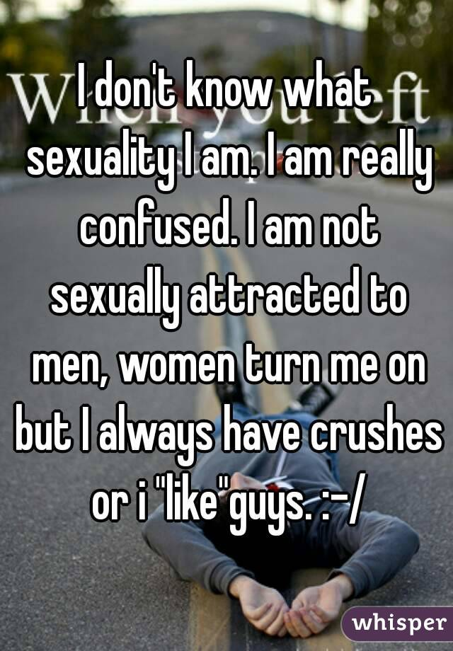 "I don't know what sexuality I am. I am really confused. I am not sexually attracted to men, women turn me on but I always have crushes or i ""like""guys. :-/"