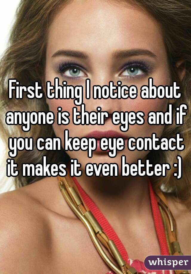 First thing I notice about anyone is their eyes and if you can keep eye contact it makes it even better :)