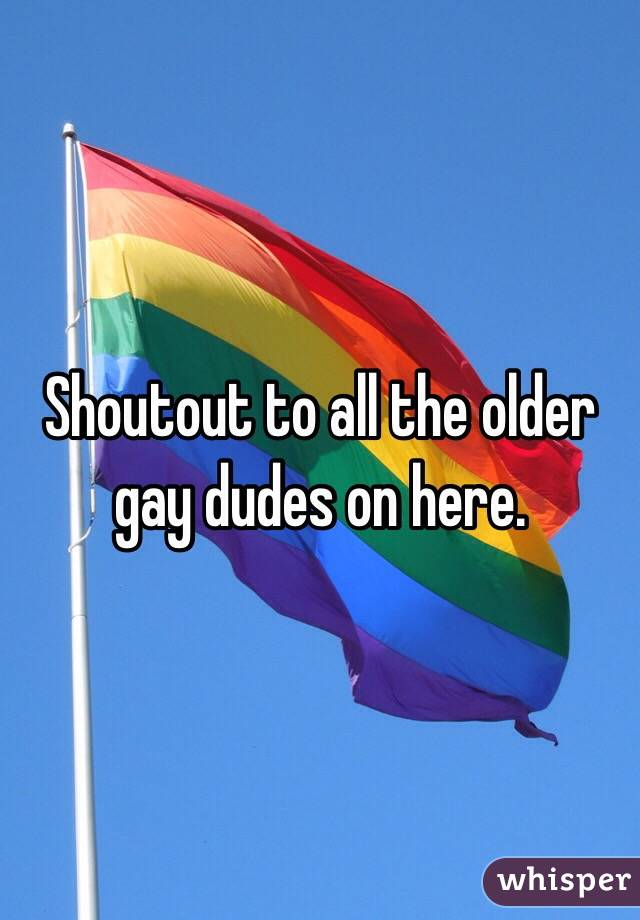 Shoutout to all the older gay dudes on here.
