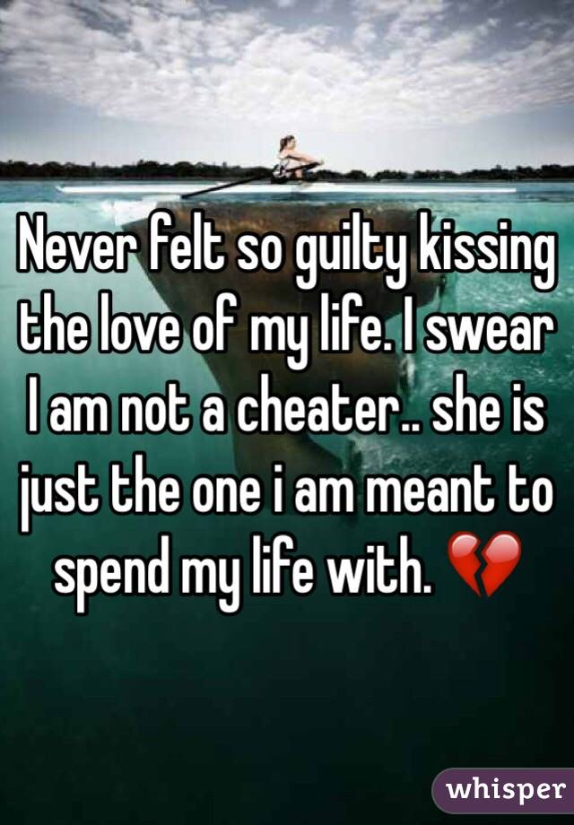 Never felt so guilty kissing the love of my life. I swear I am not a cheater.. she is just the one i am meant to spend my life with. 💔