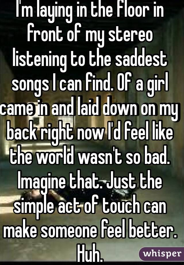 I'm laying in the floor in front of my stereo listening to the saddest songs I can find. Of a girl came in and laid down on my back right now I'd feel like the world wasn't so bad. Imagine that. Just the simple act of touch can make someone feel better. Huh.