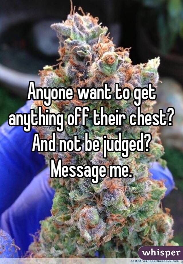 Anyone want to get anything off their chest? And not be judged? Message me.