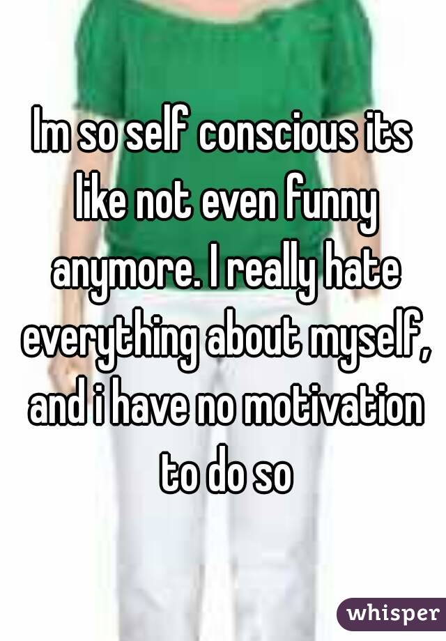 Im so self conscious its like not even funny anymore. I really hate everything about myself, and i have no motivation to do so