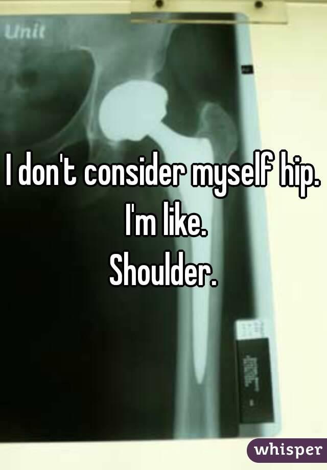 I don't consider myself hip. I'm like. Shoulder.