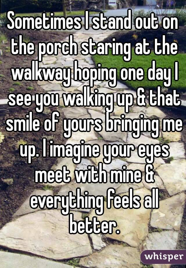 Sometimes I stand out on the porch staring at the walkway hoping one day I see you walking up & that smile of yours bringing me up. I imagine your eyes meet with mine & everything feels all better.
