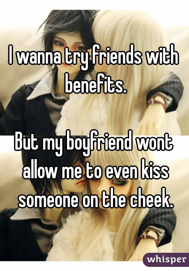 I wanna try friends with benefits.  But my boyfriend wont allow me to even kiss someone on the cheek.
