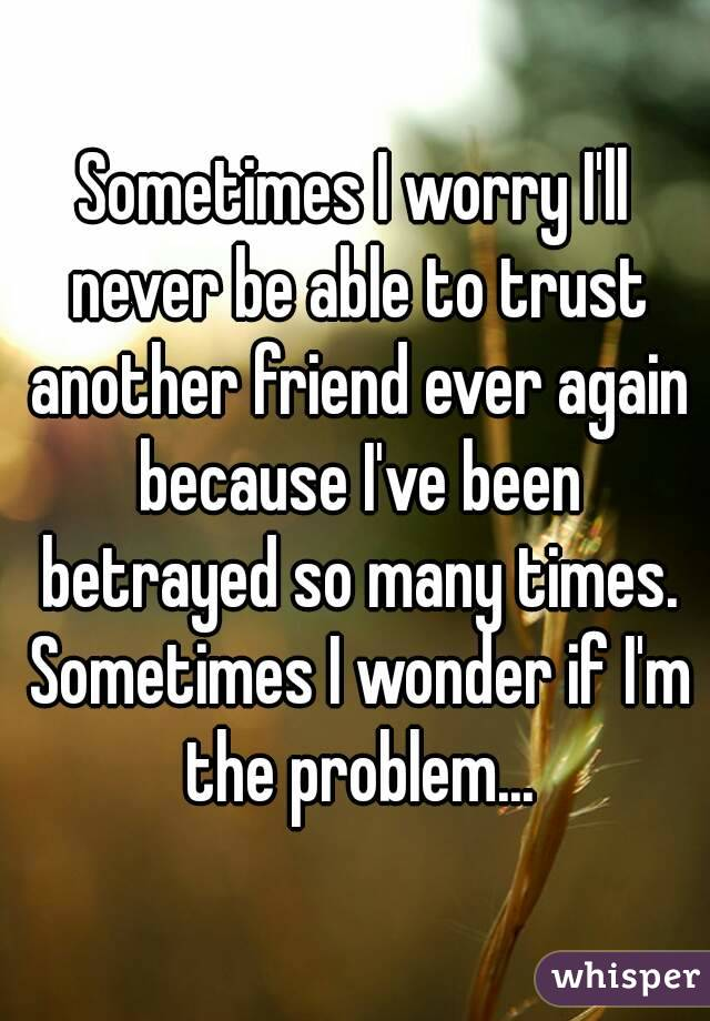 Sometimes I worry I'll never be able to trust another friend ever again because I've been betrayed so many times. Sometimes I wonder if I'm the problem...