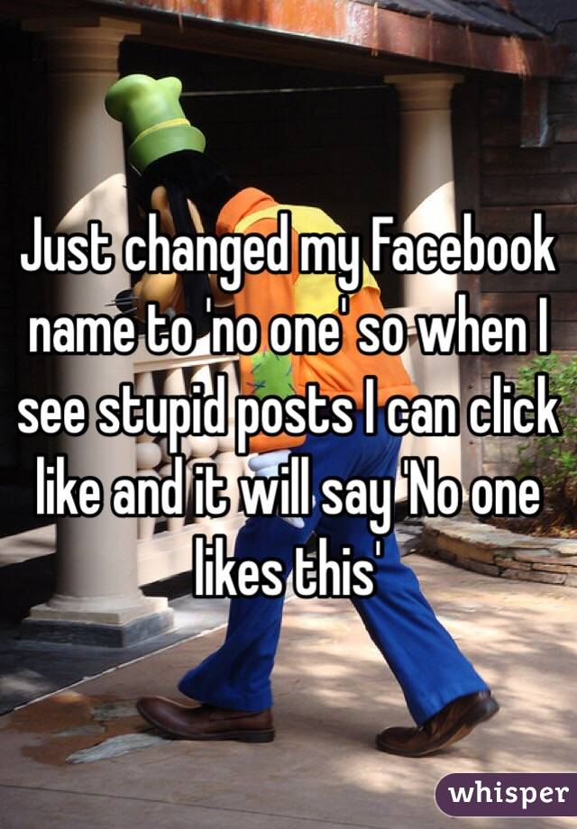 Just changed my Facebook name to 'no one' so when I see stupid posts I can click like and it will say 'No one likes this'
