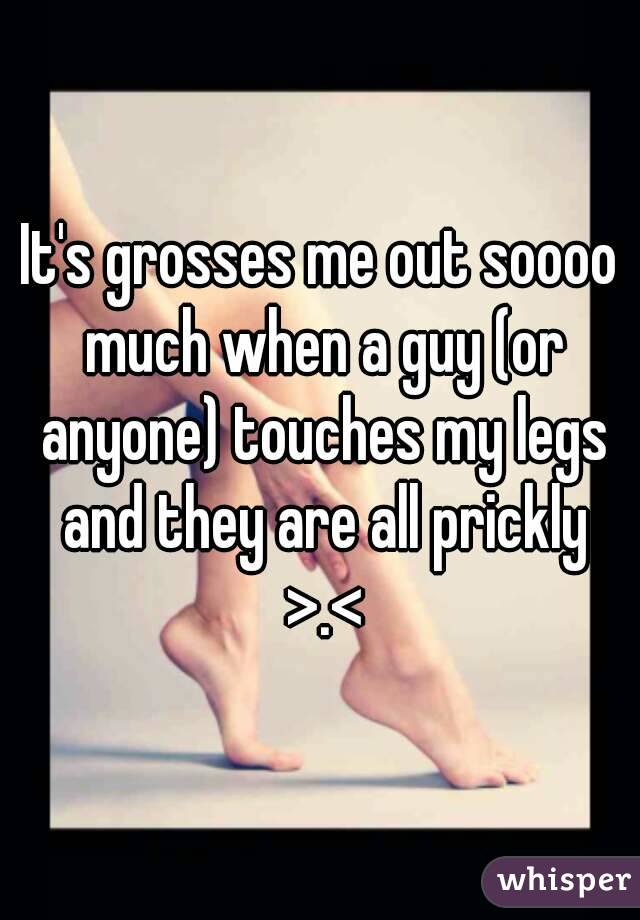 It's grosses me out soooo much when a guy (or anyone) touches my legs and they are all prickly >.<