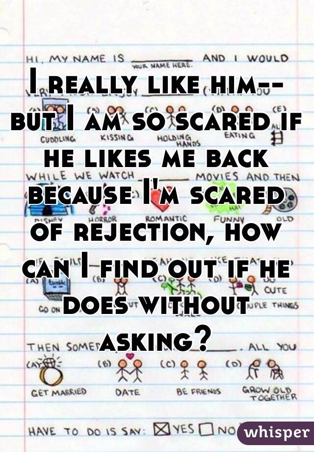 I really like him-- but I am so scared if he likes me back because I'm scared of rejection, how can I find out if he does without asking?