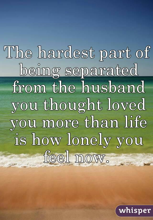 The hardest part of being separated from the husband you thought loved you more than life is how lonely you feel now.