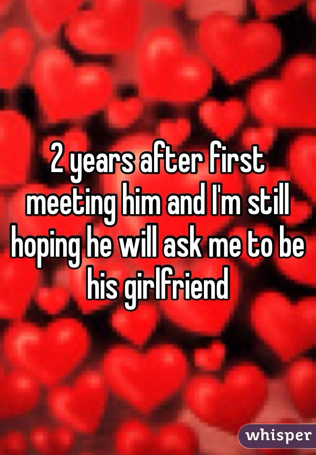 2 years after first meeting him and I'm still hoping he will ask me to be his girlfriend