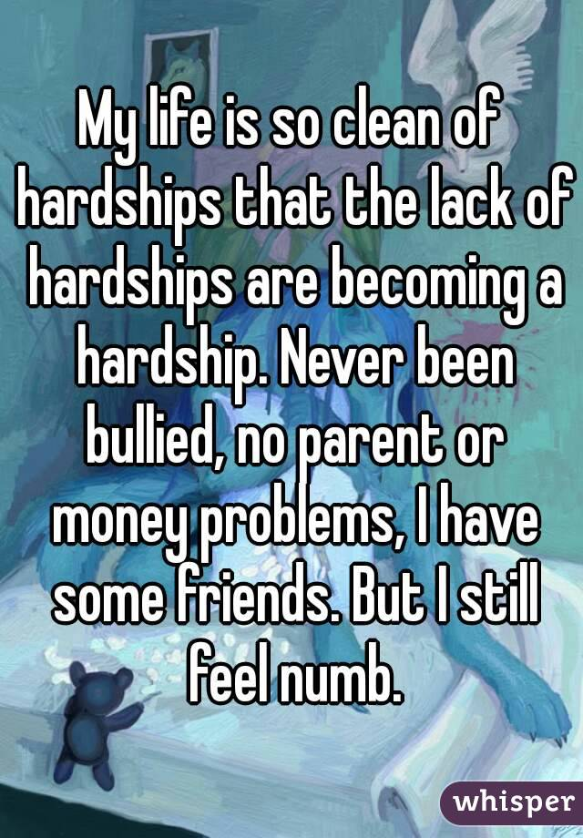 My life is so clean of hardships that the lack of hardships are becoming a hardship. Never been bullied, no parent or money problems, I have some friends. But I still feel numb.