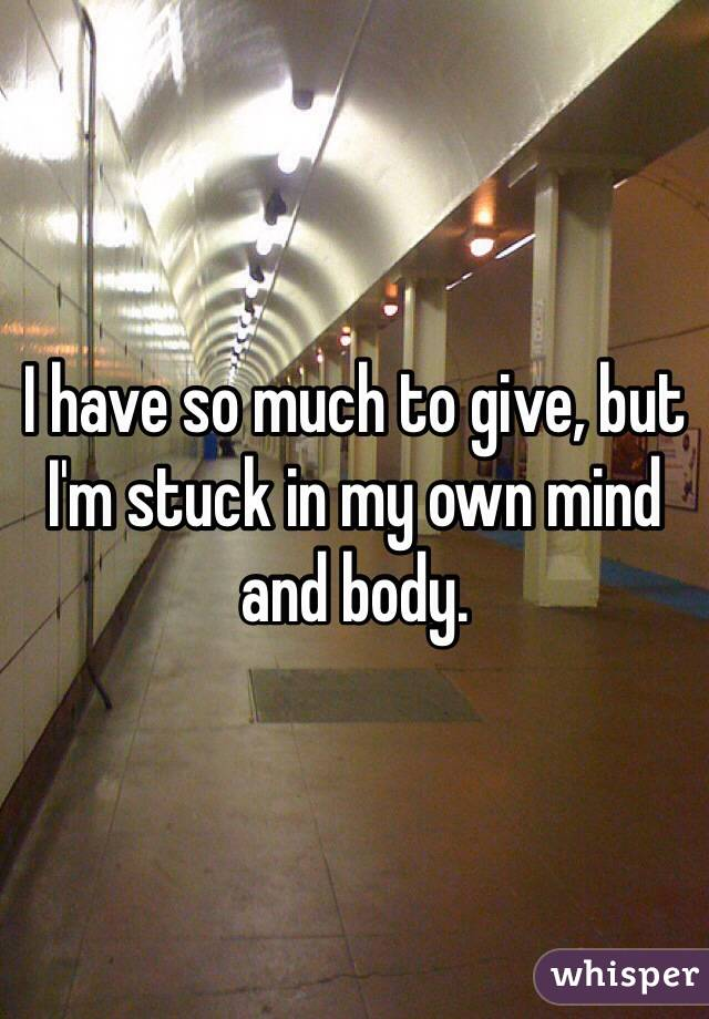 I have so much to give, but I'm stuck in my own mind and body.