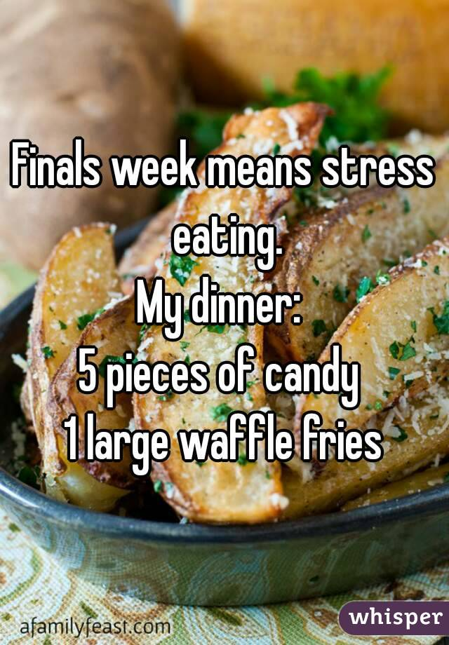 Finals week means stress eating. My dinner:  5 pieces of candy  1 large waffle fries