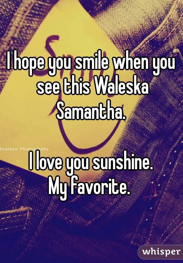 I hope you smile when you see this Waleska Samantha.   I love you sunshine. My favorite.