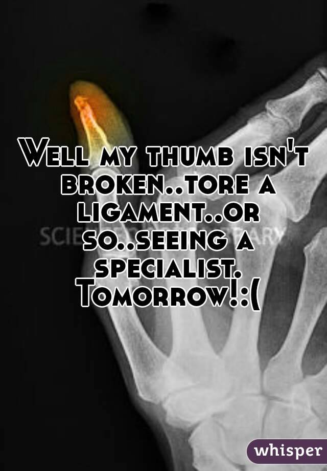 Well my thumb isn't broken..tore a ligament..or so..seeing a specialist. Tomorrow!:(