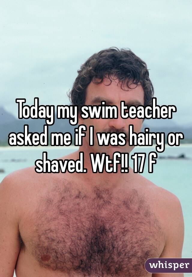 Today my swim teacher asked me if I was hairy or shaved. Wtf!! 17 f