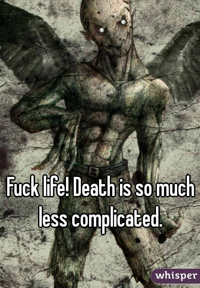 Fuck life! Death is so much less complicated.